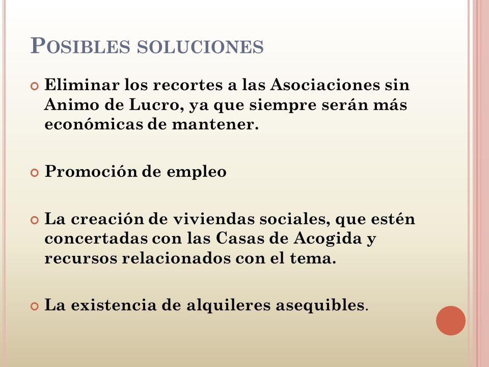 P OSIBLES SOLUCIONES Eliminar los recortes a las Asociaciones sin Animo de Lucro, ya que siempre serán más económicas de mantener. Promoción de empleo