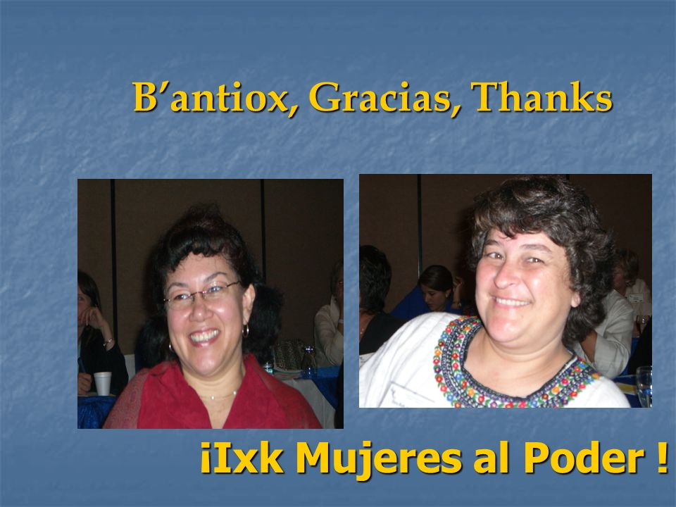 Bantiox, Gracias, Thanks ¡Ixk Mujeres al Poder !