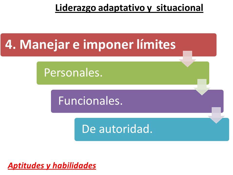 4. Manejar e imponer límites Personales. Funcionales. De autoridad. Liderazgo adaptativo y situacional Aptitudes y habilidades