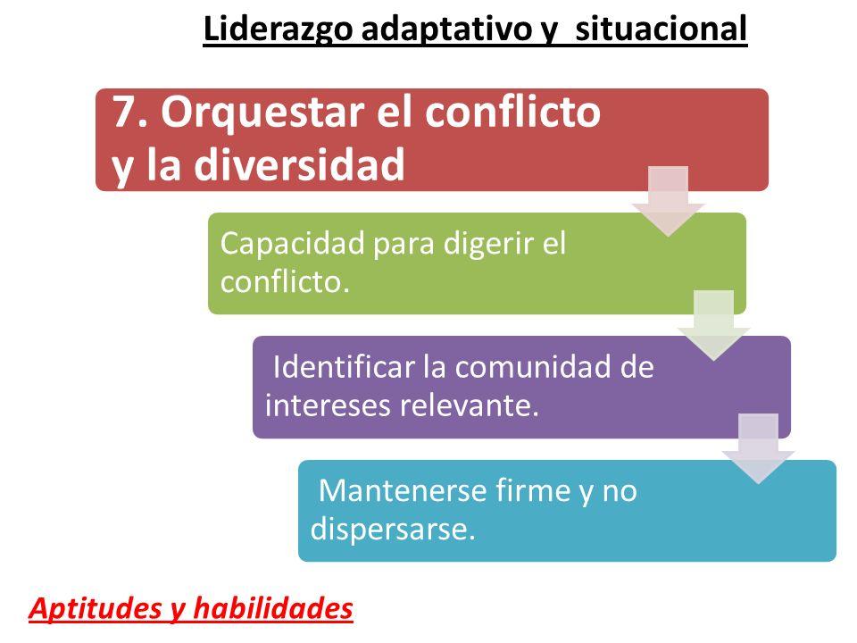 7. Orquestar el conflicto y la diversidad Capacidad para digerir el conflicto. Identificar la comunidad de intereses relevante. Mantenerse firme y no