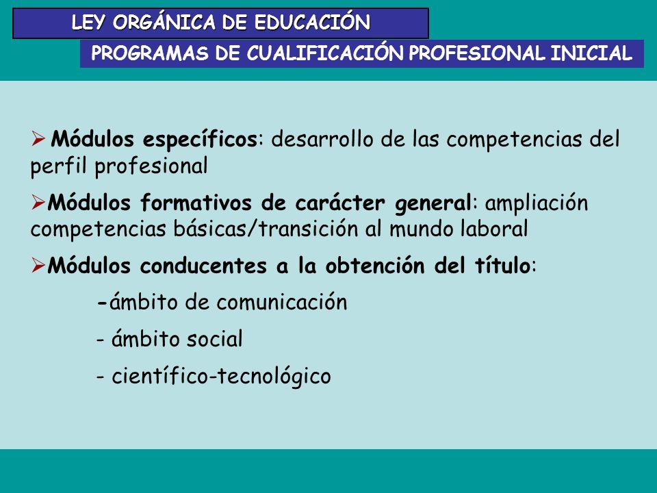 LEY ORGÁNICA DE EDUCACIÓN PROGRAMAS DE CUALIFICACIÓN PROFESIONAL INICIAL Módulos específicos: desarrollo de las competencias del perfil profesional Mó