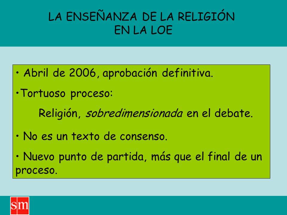 LA ENSEÑANZA DE LA RELIGIÓN EN LA LOE Abril de 2006, aprobación definitiva. Tortuoso proceso: Religión, sobredimensionada en el debate. No es un texto