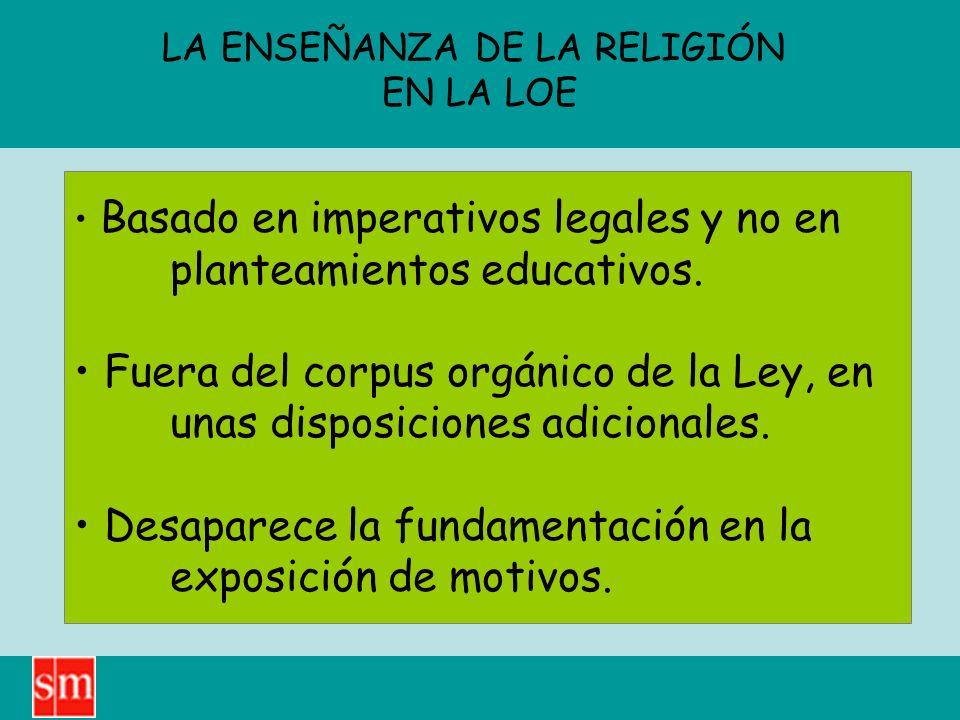 LA ENSEÑANZA DE LA RELIGIÓN EN LA LOE Basado en imperativos legales y no en planteamientos educativos. Fuera del corpus orgánico de la Ley, en unas di