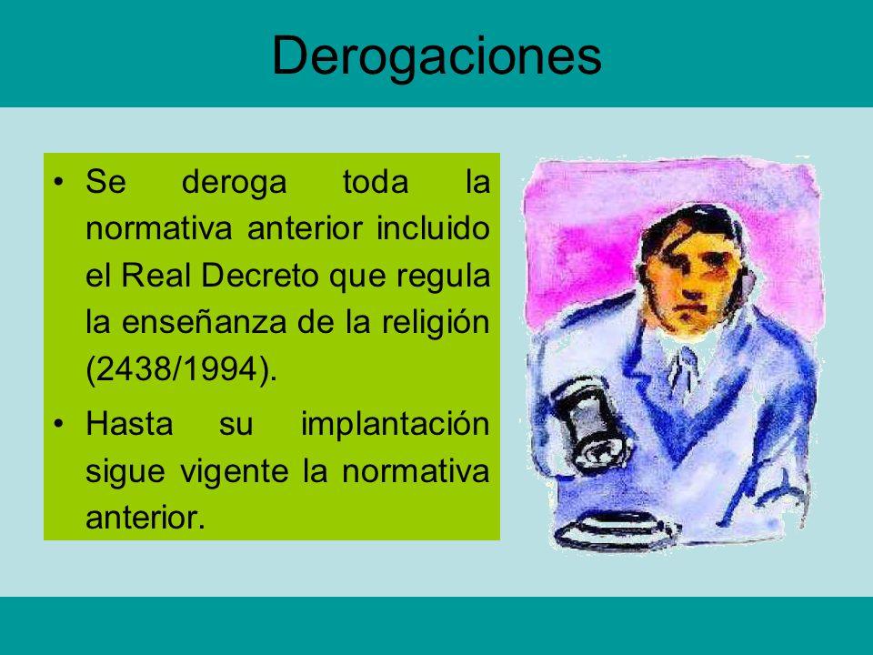 Derogaciones Se deroga toda la normativa anterior incluido el Real Decreto que regula la enseñanza de la religión (2438/1994). Hasta su implantación s