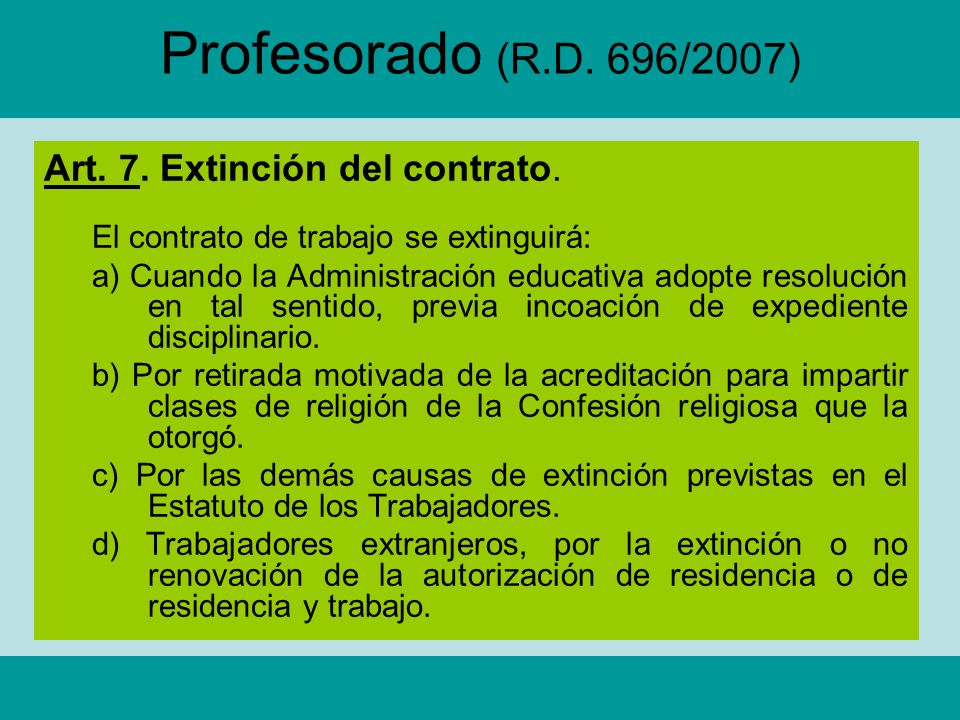 Profesorado (R.D. 696/2007) Art. 7. Extinción del contrato. El contrato de trabajo se extinguirá: a) Cuando la Administración educativa adopte resoluc