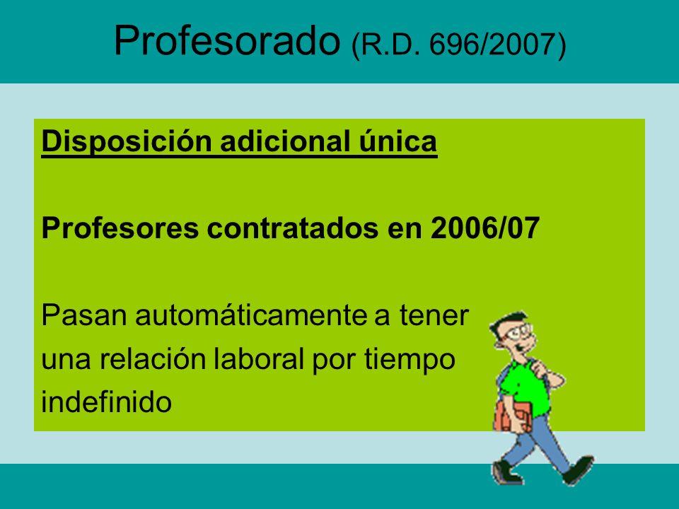 Profesorado (R.D. 696/2007) Disposición adicional única Profesores contratados en 2006/07 Pasan automáticamente a tener una relación laboral por tiemp