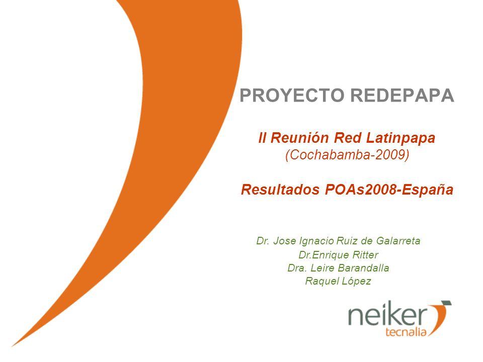 PROYECTO REDEPAPA II Reunión Red Latinpapa (Cochabamba-2009) Resultados POAs2008-España Dr. Jose Ignacio Ruiz de Galarreta Dr.Enrique Ritter Dra. Leir