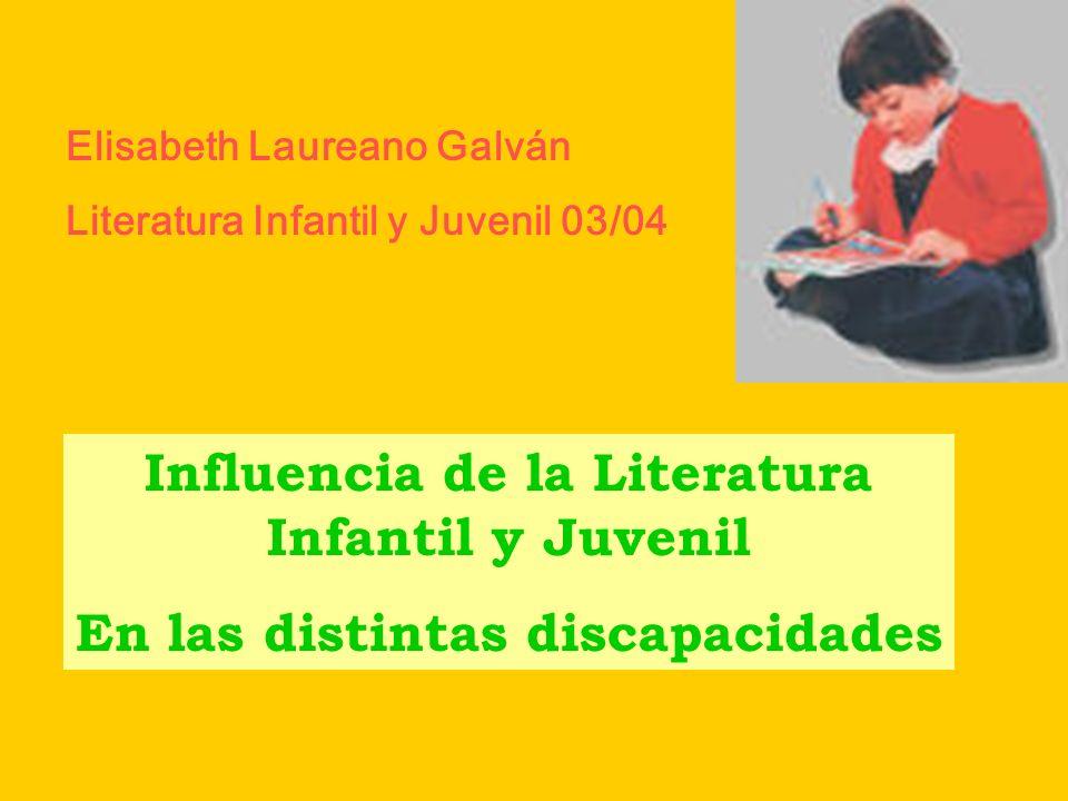 Influencia de la Literatura Infantil y Juvenil En las distintas discapacidades Elisabeth Laureano Galván Literatura Infantil y Juvenil 03/04