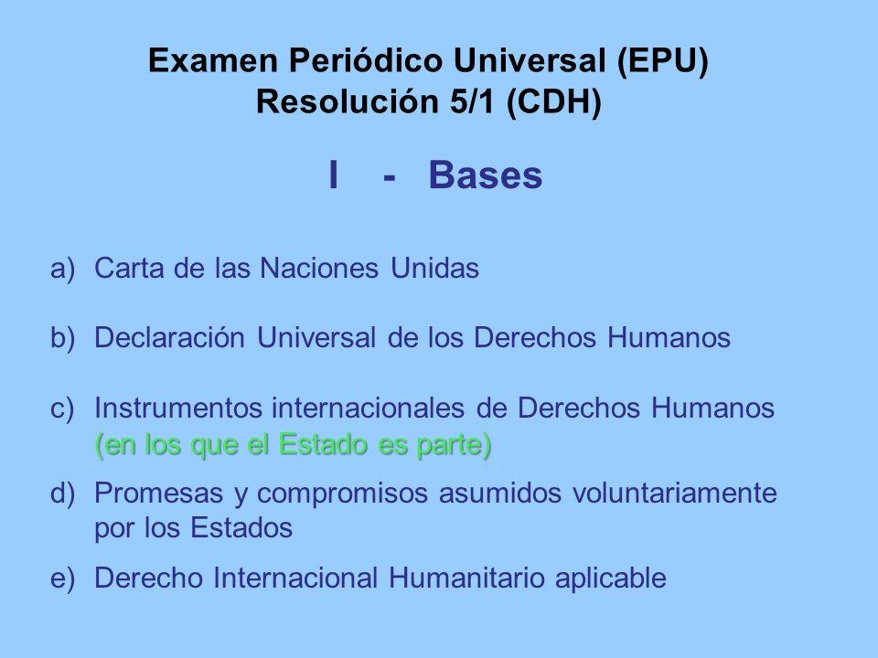 Examen Periódico Universal (EPU) Resolución 5/1 (CDH) I - Bases a)Carta de las Naciones Unidas b)Declaración Universal de los Derechos Humanos (en los