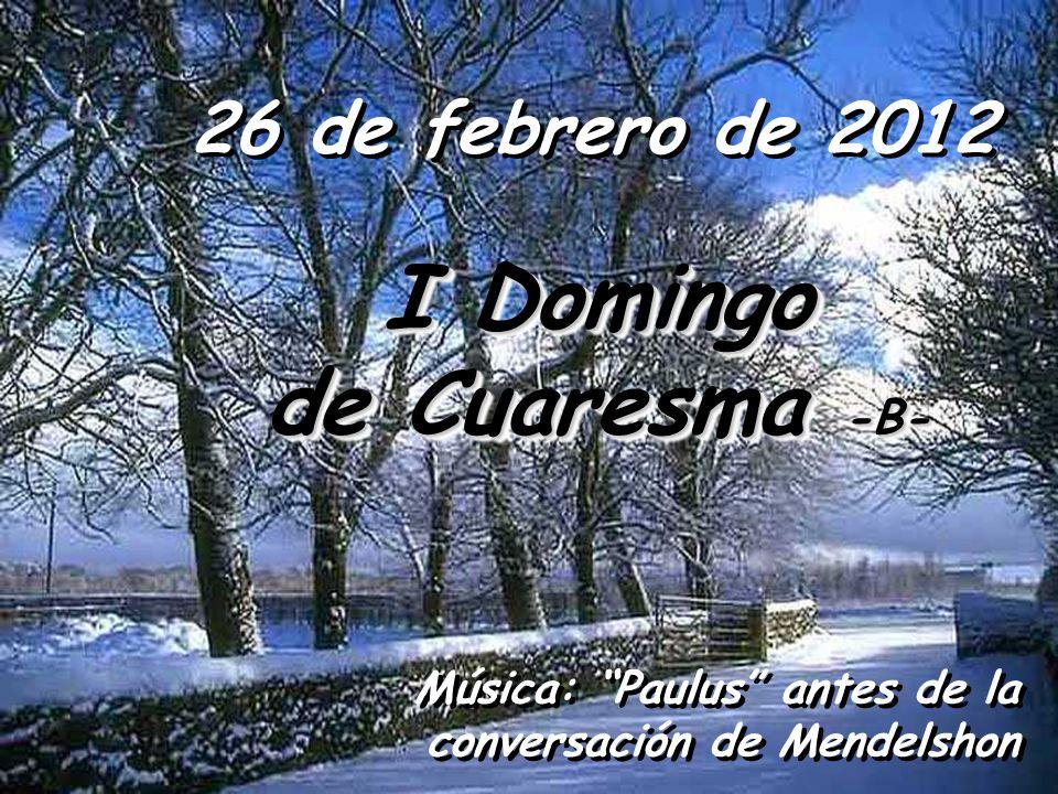 26 de febrero de 2012 I Domingo I Domingo de Cuaresma -B- de Cuaresma -B- I Domingo I Domingo de Cuaresma -B- de Cuaresma -B- Música: Paulus antes de la conversación de Mendelshon