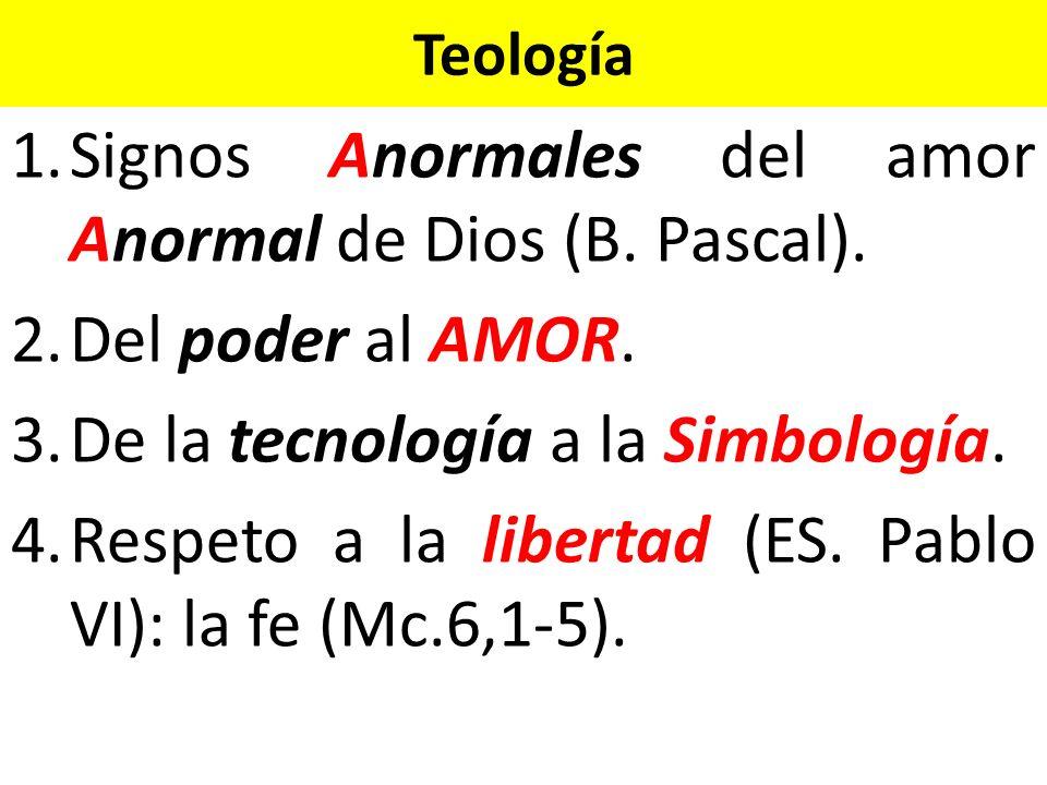 Teología 1.Signos Anormales del amor Anormal de Dios (B. Pascal). 2.Del poder al AMOR. 3.De la tecnología a la Simbología. 4.Respeto a la libertad (ES