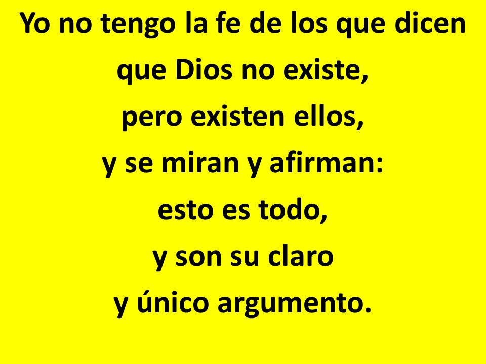 Yo no tengo la fe de los que dicen que Dios no existe, pero existen ellos, y se miran y afirman: esto es todo, y son su claro y único argumento.