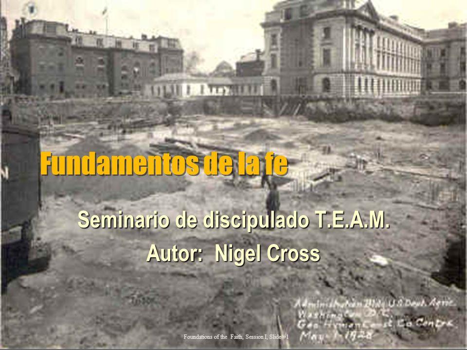 Fundamentos de la fe Seminario de discipulado T.E.A.M. Autor: Nigel Cross Foundations of the Faith, Session I, Slide #1