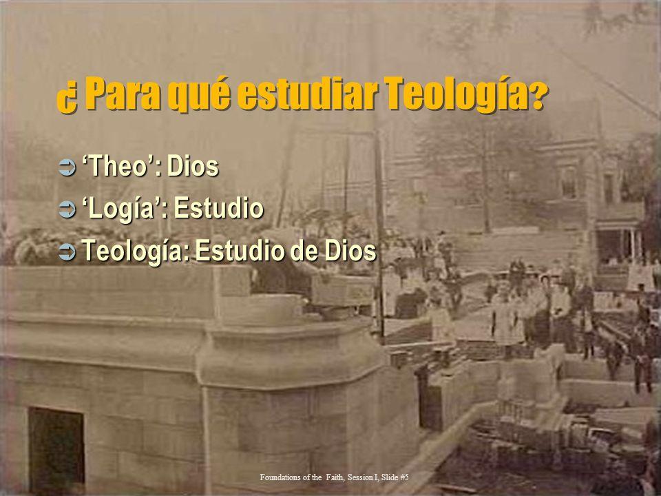 ¿ Para qué estudiar Teología ? Theo: Dios Theo: Dios Logía: Estudio Logía: Estudio Teología: Estudio de Dios Teología: Estudio de Dios Foundations of