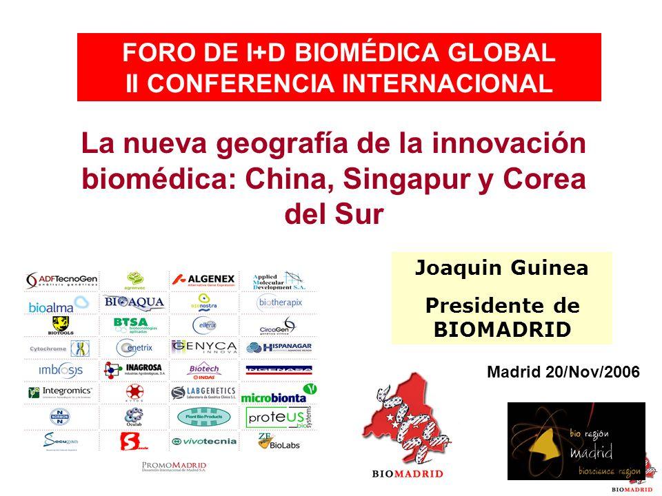 FORO DE I+D BIOMÉDICA GLOBAL II CONFERENCIA INTERNACIONAL La nueva geografía de la innovación biomédica: China, Singapur y Corea del Sur Madrid 20/Nov/2006 Joaquin Guinea Presidente de BIOMADRID
