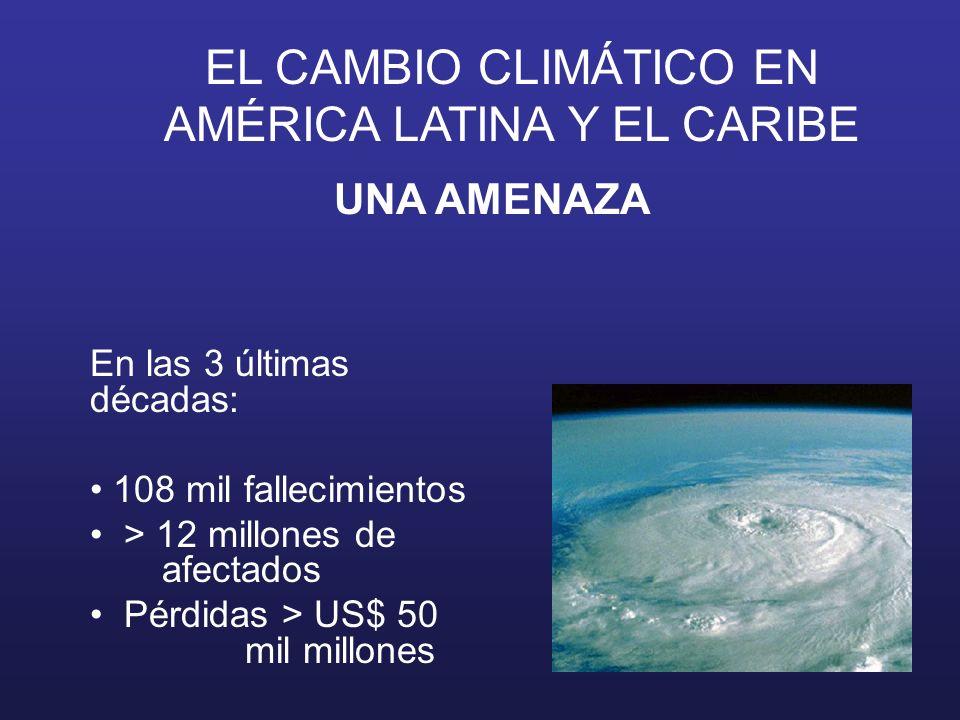 EL CAMBIO CLIMÁTICO EN AMÉRICA LATINA Y EL CARIBE UNA AMENAZA En las 3 últimas décadas: 108 mil fallecimientos > 12 millones de afectados Pérdidas > U