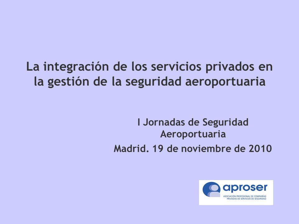 La integración de los servicios privados en la gestión de la seguridad aeroportuaria I Jornadas de Seguridad Aeroportuaria Madrid.