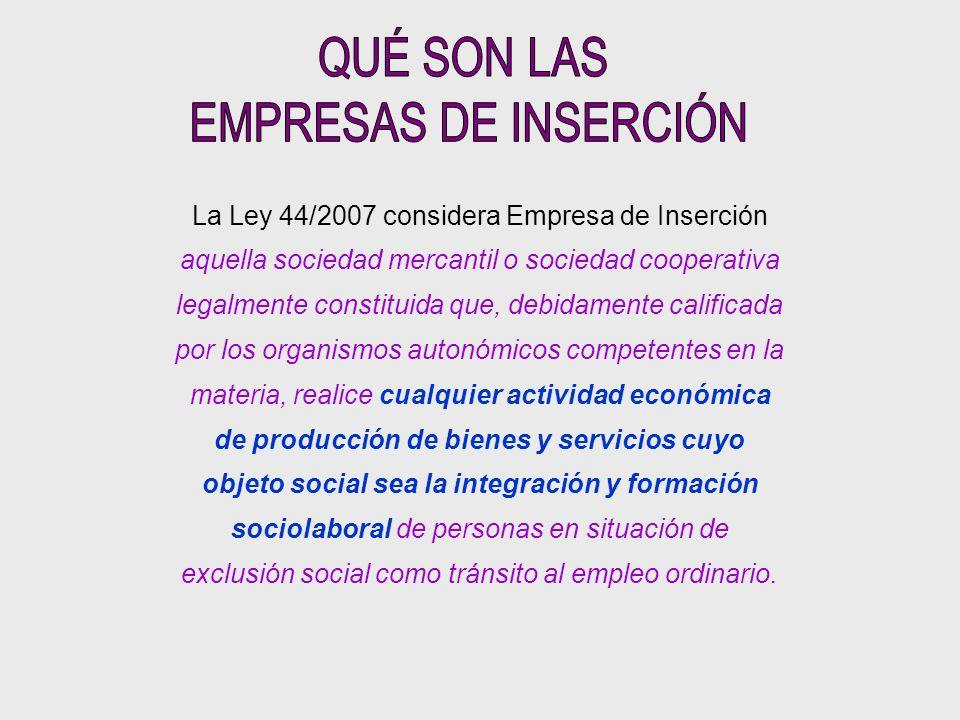 La Ley 44/2007 considera Empresa de Inserción aquella sociedad mercantil o sociedad cooperativa legalmente constituida que, debidamente calificada por