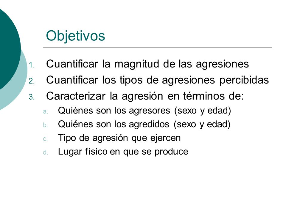 Objetivos 1. Cuantificar la magnitud de las agresiones 2. Cuantificar los tipos de agresiones percibidas 3. Caracterizar la agresión en términos de: a