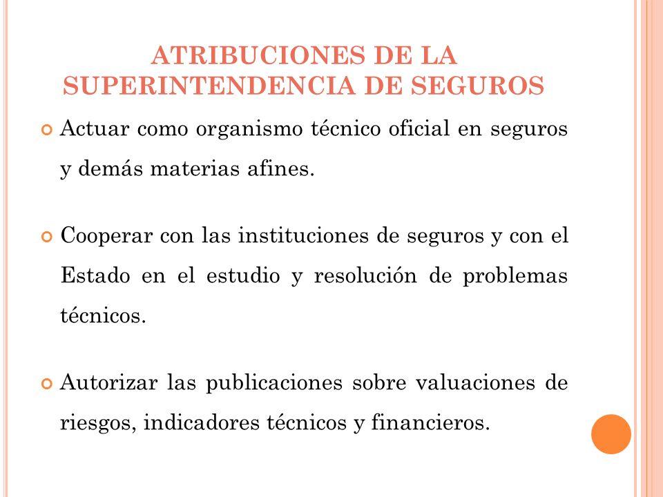 ATRIBUCIONES DE LA SUPERINTENDENCIA DE SEGUROS Actuar como organismo técnico oficial en seguros y demás materias afines. Cooperar con las institucione
