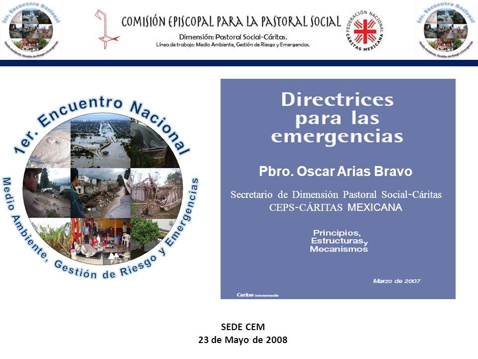 Secretario de Dimensión Pastoral Social - Cáritas CEPS - CÁRITAS MEXICANA SEDE CEM 23 de Mayo de 2008 Pbro. Oscar Arias Bravo