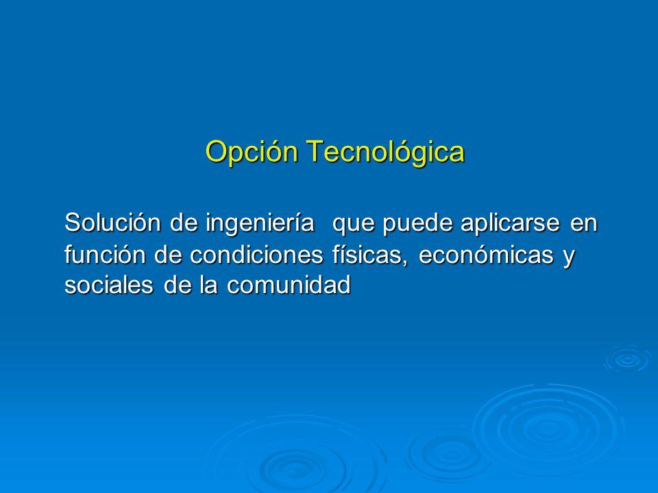 Opción Tecnológica Solución de ingeniería que puede aplicarse en función de condiciones físicas, económicas y sociales de la comunidad