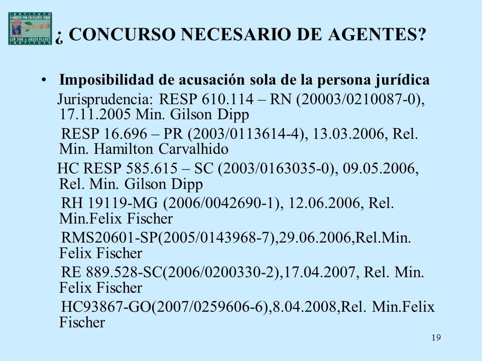 19 ¿ CONCURSO NECESARIO DE AGENTES? Imposibilidad de acusación sola de la persona jurídica Jurisprudencia: RESP 610.114 – RN (20003/0210087-0), 17.11.