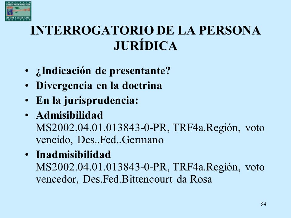 34 INTERROGATORIO DE LA PERSONA JURÍDICA ¿Indicación de presentante? Divergencia en la doctrina En la jurisprudencia: Admisibilidad MS2002.04.01.01384