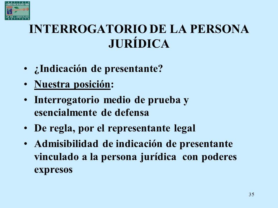 35 INTERROGATORIO DE LA PERSONA JURÍDICA ¿Indicación de presentante? Nuestra posición: Interrogatorio medio de prueba y esencialmente de defensa De re