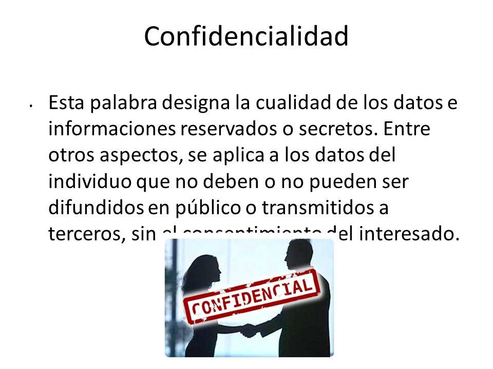 Confidencialidad Esta palabra designa la cualidad de los datos e informaciones reservados o secretos. Entre otros aspectos, se aplica a los datos del