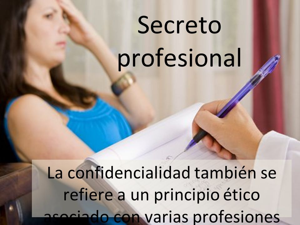 Secreto profesional La confidencialidad también se refiere a un principio ético asociado con varias profesiones (por ejemplo, medicina, derecho, relig