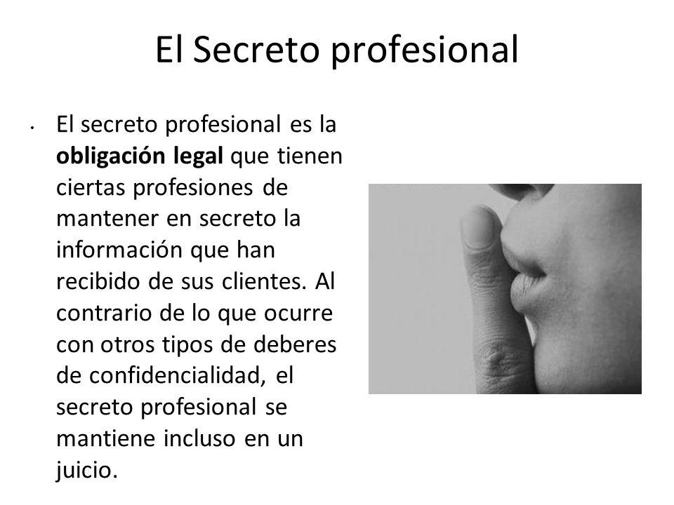 El Secreto profesional El secreto profesional es la obligación legal que tienen ciertas profesiones de mantener en secreto la información que han reci