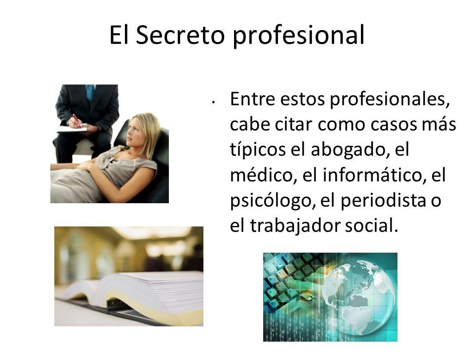 El Secreto profesional Entre estos profesionales, cabe citar como casos más típicos el abogado, el médico, el informático, el psicólogo, el periodista