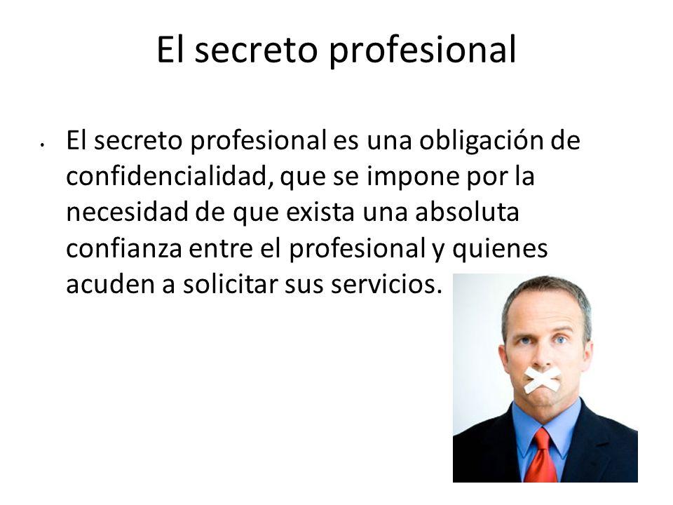 El secreto profesional El secreto profesional es una obligación de confidencialidad, que se impone por la necesidad de que exista una absoluta confian