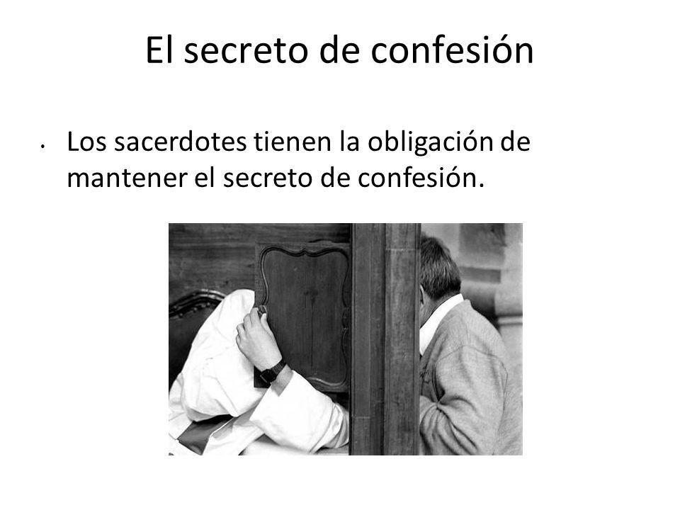 El secreto de confesión Los sacerdotes tienen la obligación de mantener el secreto de confesión.