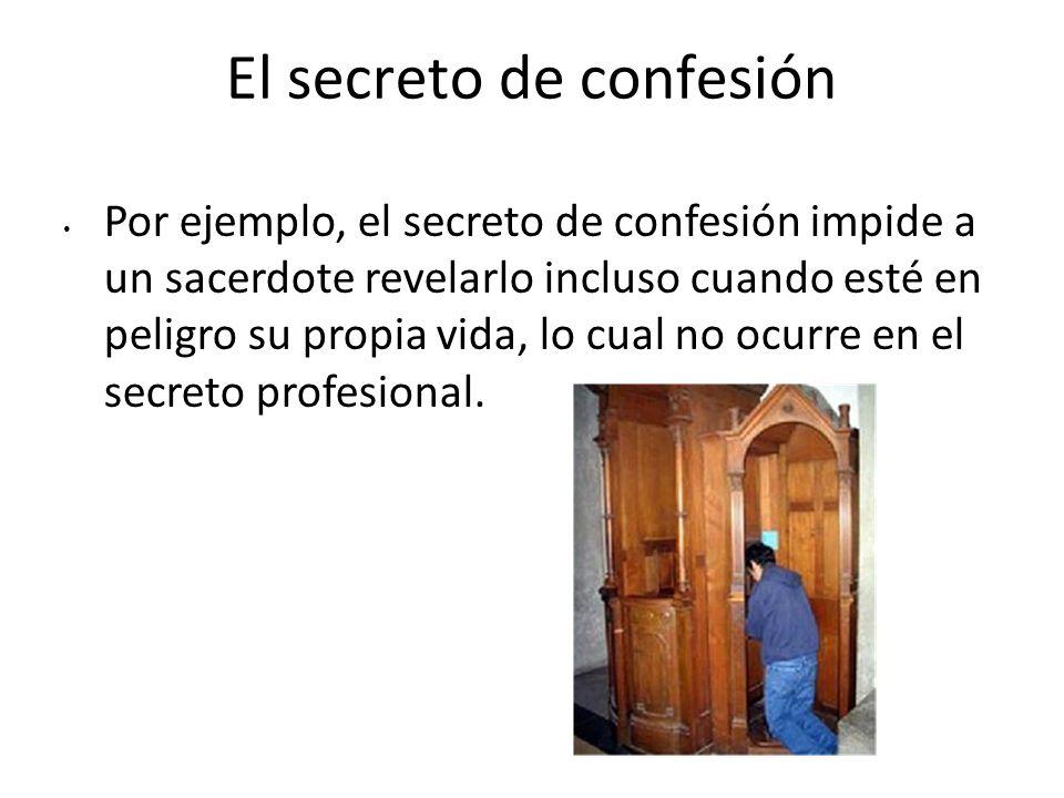 El secreto de confesión Por ejemplo, el secreto de confesión impide a un sacerdote revelarlo incluso cuando esté en peligro su propia vida, lo cual no