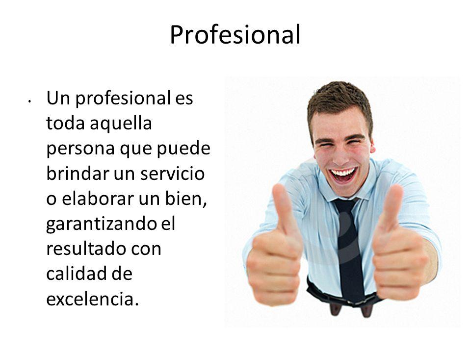 Profesional Un profesional es toda aquella persona que puede brindar un servicio o elaborar un bien, garantizando el resultado con calidad de excelenc