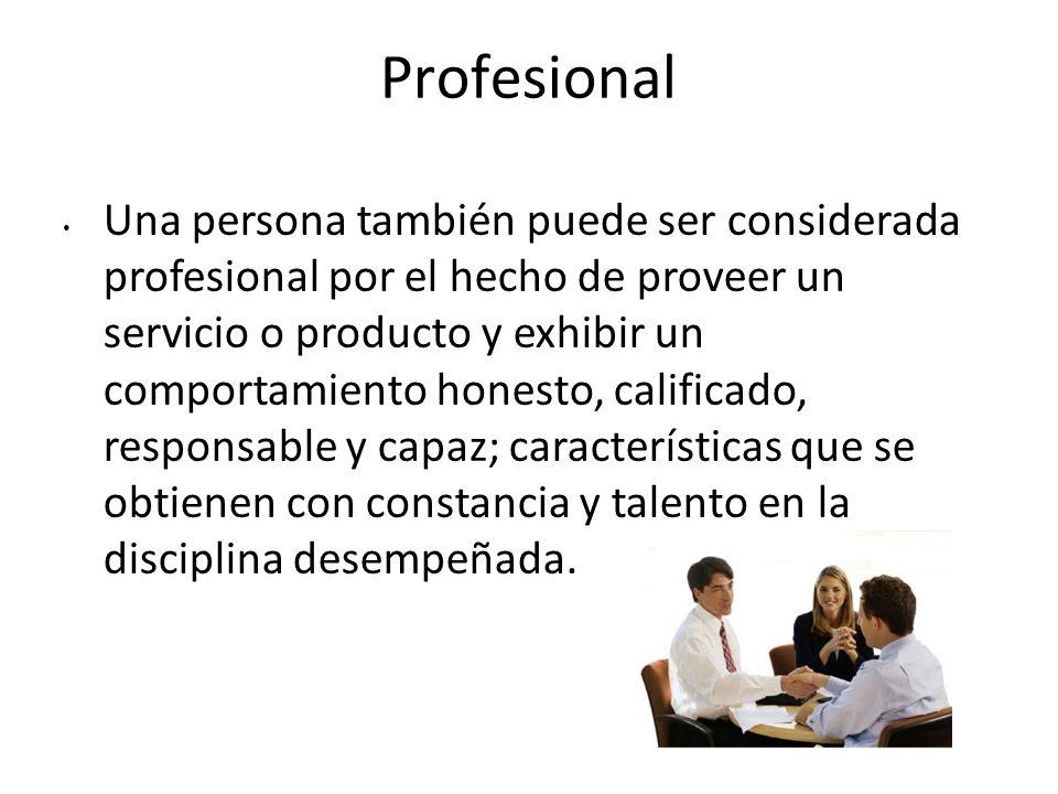 Profesional Una persona también puede ser considerada profesional por el hecho de proveer un servicio o producto y exhibir un comportamiento honesto,