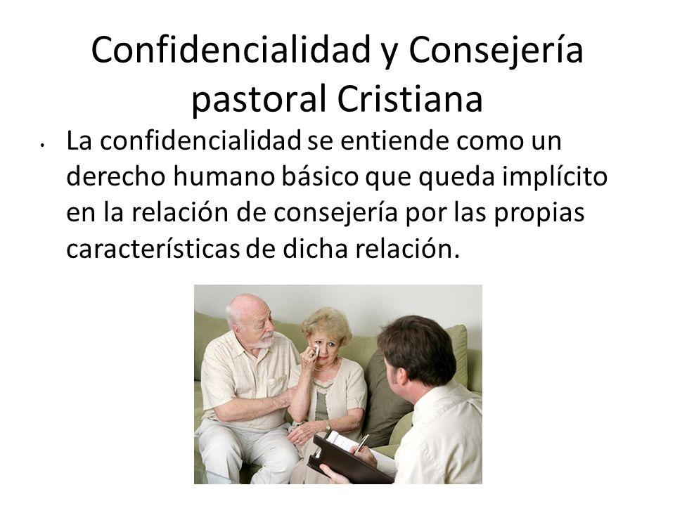 Confidencialidad y Consejería pastoral Cristiana La confidencialidad se entiende como un derecho humano básico que queda implícito en la relación de c