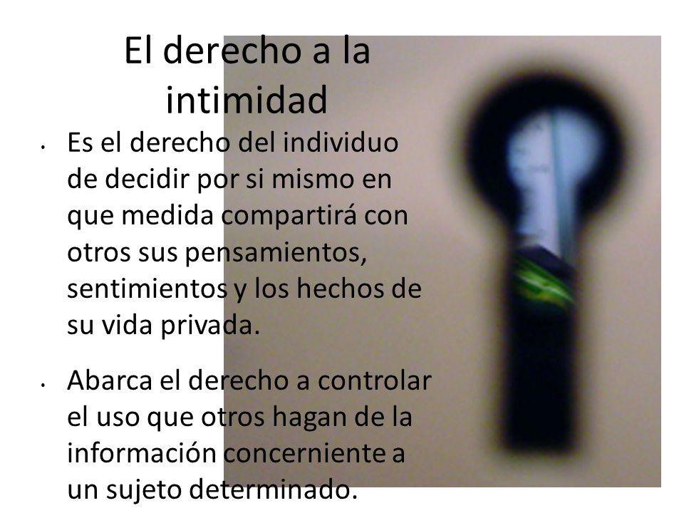 El derecho a la intimidad Es el derecho del individuo de decidir por si mismo en que medida compartirá con otros sus pensamientos, sentimientos y los