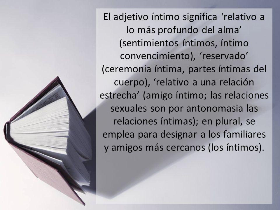 El adjetivo íntimo significa relativo a lo más profundo del alma (sentimientos íntimos, íntimo convencimiento), reservado (ceremonia íntima, partes ín