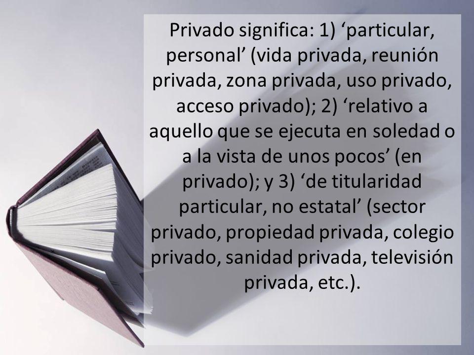 Privado significa: 1) particular, personal (vida privada, reunión privada, zona privada, uso privado, acceso privado); 2) relativo a aquello que se ej