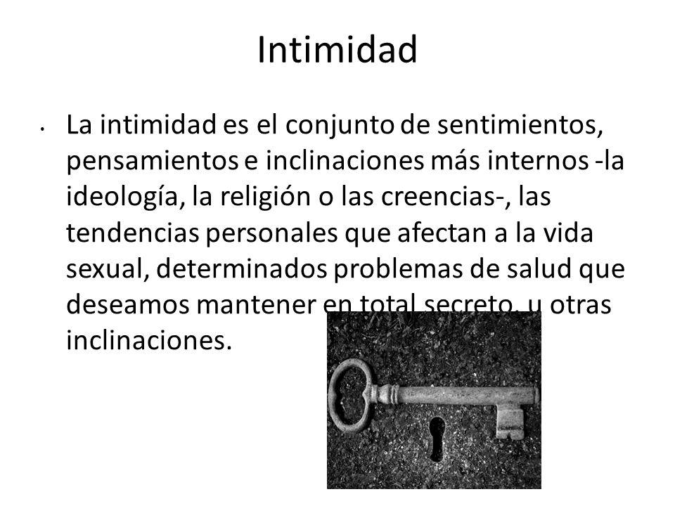 Intimidad La intimidad es el conjunto de sentimientos, pensamientos e inclinaciones más internos -la ideología, la religión o las creencias-, las tend