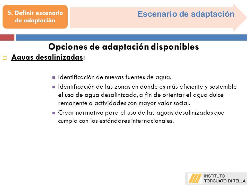 Escenario de adaptación 5. Definir escenario de adaptación Aguas desalinizadas : Identificación de nuevas fuentes de agua. Identificación de las zonas