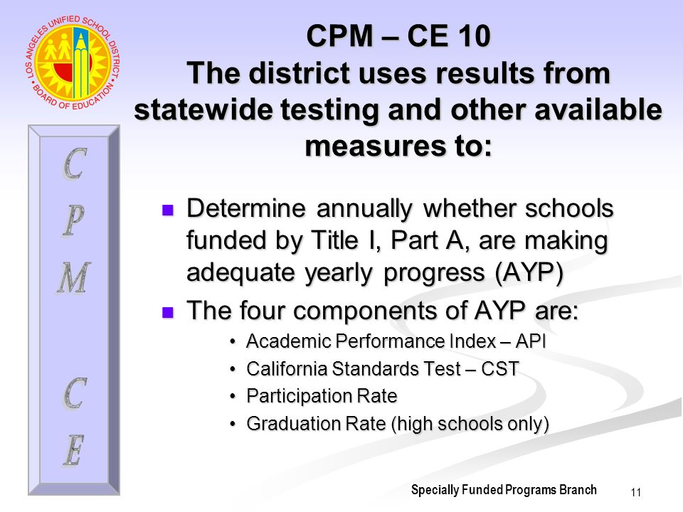 11 CPM – CE 10 The district uses results from statewide testing and other available measures to: Determine annually whether schools funded by Title I, Part A, are making adequate yearly progress (AYP) Determine annually whether schools funded by Title I, Part A, are making adequate yearly progress (AYP) The four components of AYP are: The four components of AYP are: Academic Performance Index – APIAcademic Performance Index – API California Standards Test – CSTCalifornia Standards Test – CST Participation RateParticipation Rate Graduation Rate (high schools only)Graduation Rate (high schools only) Specially Funded Programs Branch