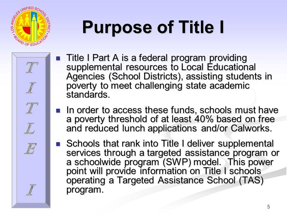6 Propósito del Título I El Título I Parte A es un programa federal que brinda recursos suplementales a las Entidades Locales de Educación Distritos Escolares, asistiendo a los estudiantes en la pobreza a alcanzar las desafiantes normas académicas del estado.