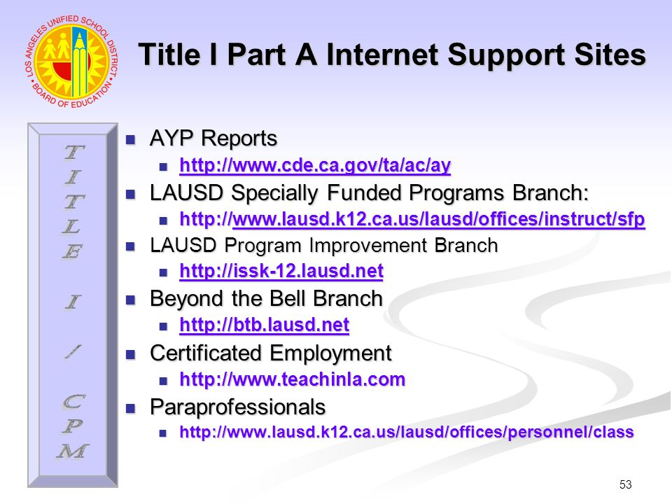 53 Title I Part A Internet Support Sites AYP Reports AYP Reports http://www.cde.ca.gov/ta/ac/ay http://www.cde.ca.gov/ta/ac/ay http://www.cde.ca.gov/ta/ac/ay LAUSD Specially Funded Programs Branch: LAUSD Specially Funded Programs Branch: http://www.lausd.k12.ca.us/lausd/offices/instruct/sfp http://www.lausd.k12.ca.us/lausd/offices/instruct/sfpwww.lausd.k12.ca.us/lausd/offices/instruct/sfp LAUSD Program Improvement Branch LAUSD Program Improvement Branch http://issk-12.lausd.net http://issk-12.lausd.net http://issk-12.lausd.net Beyond the Bell Branch Beyond the Bell Branch http://btb.lausd.net http://btb.lausd.net http://btb.lausd.net Certificated Employment Certificated Employment http://www.teachinla.com http://www.teachinla.com Paraprofessionals Paraprofessionals http://www.lausd.k12.ca.us/lausd/offices/personnel/class http://www.lausd.k12.ca.us/lausd/offices/personnel/class
