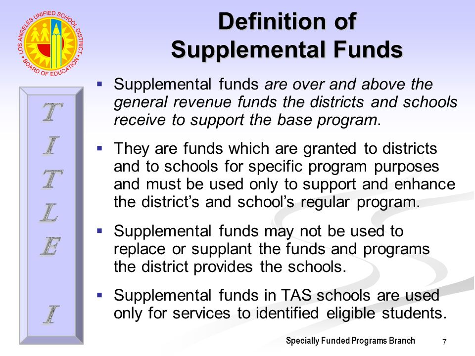 8 Definición de Fondos Suplementales Los fondos suplementales son aquellos que están sobre y por encima de los fondos generales de ingreso que las escuelas y distritos reciben para apoyar el programa básico.