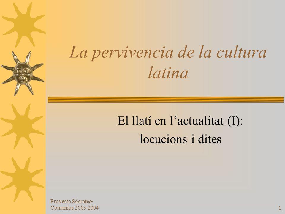 Proyecto Sócrates- Comenius 2003-20041 La pervivencia de la cultura latina El llatí en lactualitat (I): locucions i dites