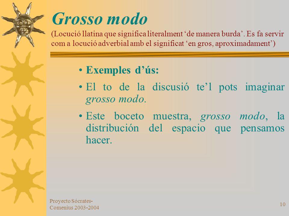 Proyecto Sócrates- Comenius 2003-2004 10 Grosso modo (Locució llatina que significa literalment de manera burda. Es fa servir com a locució adverbial